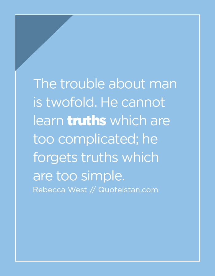 The trouble about man is twofold. He cannot learn truths which are too complicated; he forgets truths which are too simple.