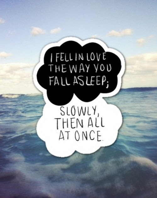 """I fell in love the way you fall asleep, slowly then all at once"""