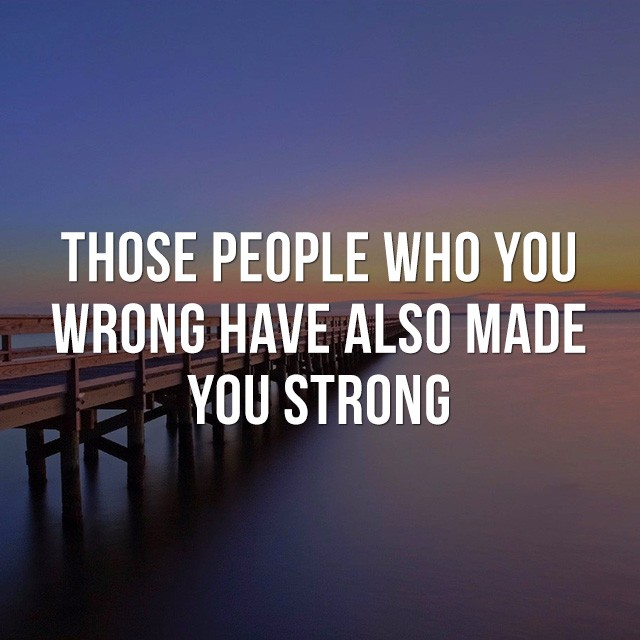 Those people who made you wrong, have also made you strong. - Inspirational Sayings