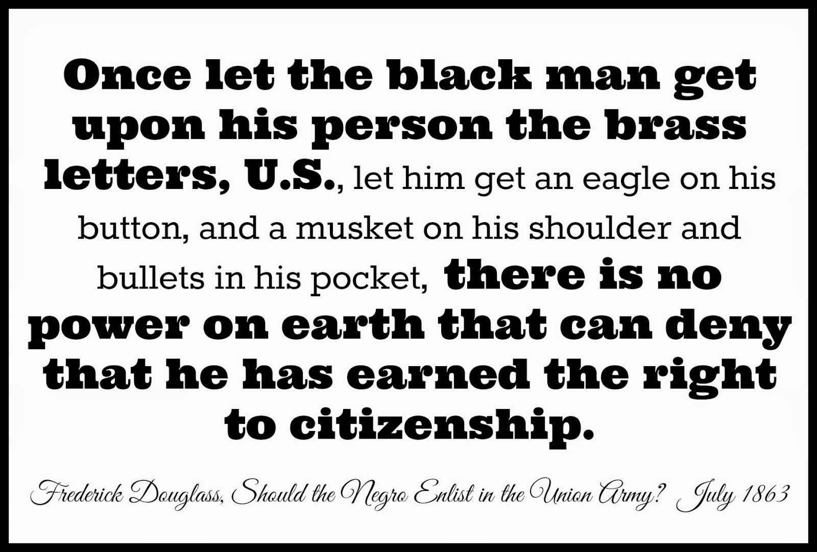 Once let the black man get upon his person the brass letters, U.S., there is no power on earth that can deny that he has earned the right to citizenship. Fredrick Douglass, Should the Negro Enlist in the Union Army?, July 1863