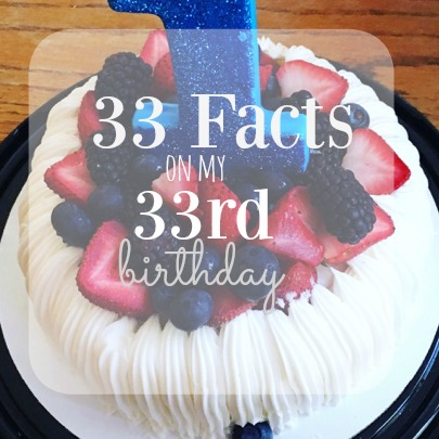 33 Facts About Me On My 33rd Birthday