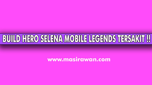 Item Build Hero Selena Yang Mematikan Dan Mudah Savage Di Mobile Legend Terbaru