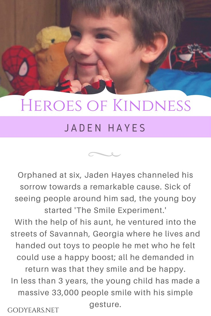 Orphaned at six, Jaden Hayes channeled his sorrow towards a remarkable cause. Sick of seeing people around him sad, the young boy started 'The Smile Experiment.' With the help of his aunt, he ventured into the streets of Savannah, Georgia where he lives and handed out toys to people he met who he felt could use a happy boost; all he demanded in return was that they smile and be happy. In less than 3 years, the young child has made a massive 33,000 people smile with his simple gesture.