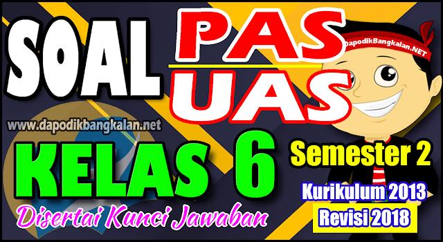 SOAL UAS / PAS KELAS 6 K13 Revisi 2018 Semester 2