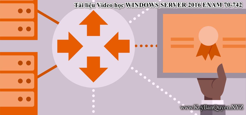 Tài liệu Video học WINDOWS SERVER 2016 EXAM 70-742
