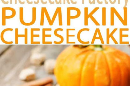 PUMPKIN CHEESECAKE – A CHEESECAKE FACTORY MENU FAVORITE