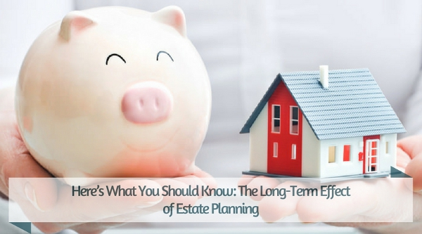 Here's What You Should Know: The Long-Term Effect of Estate Planning