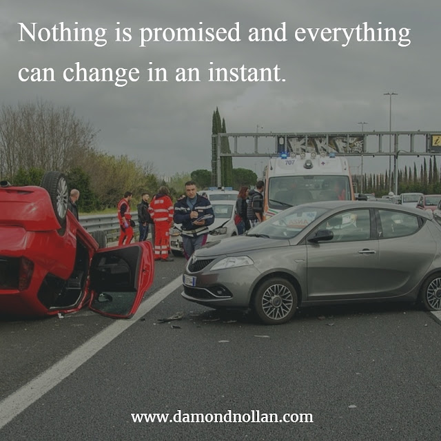 Nothing is promised and everything can change in an instant.