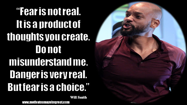 """Will Smith Inspirational Quotes: """"Fear is not real. It is a product of thoughts you create. Do not misunderstand me. Danger is very real. But fear is a choice."""""""
