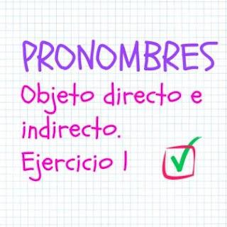 PRONOMBRES OBJETO DIRECTO E INDIRECTO. Ejercicio 1