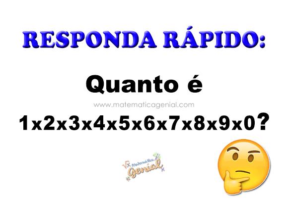 Responda Rápido: Quanto é 1x2x3x4x5x6x7x8x9x0?