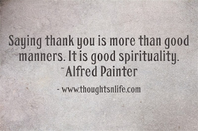 Saying thank you is more than good manners. It is good spirituality. ~Alfred Painter