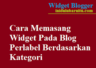 Cara Memasang Widget Pada Blog Perlabel Berdasarkan Kategori