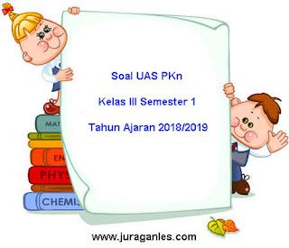 Contoh Soal UAS PKn Kelas 3 Semester 1 Terbaru Tahun Ajaran 2018/2019