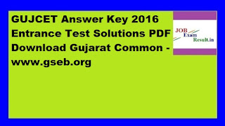 GUJCET Answer Key 2016 Entrance Test Solutions PDF Download Gujarat Common -www.gseb.org