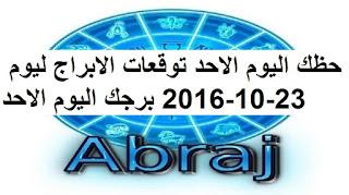 حظك اليوم الاحد توقعات الابراج ليوم 23-10-2016 برجك اليوم الاحد