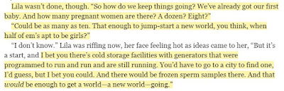 I bet you there's cold storage facilities with generators that were programmed to run and run and are still running. You'd have to go to a city to find one, I'd guess, but I bet you could. And there would be frozen sperm samples there. And that would be enough to get a world—a new world—going.""