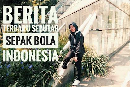 Berita Terbaru Seputar Sepak Bola Indonesia