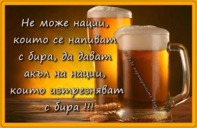 Не може нации, които се напиват с бира, да дават акъл на нации, които изтрезняват с бира!!!