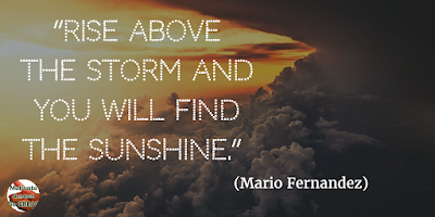 "71 Quotes About Life Being Hard But Getting Through It: ""Rise above the storm and you will find the sunshine."" - Mario Fernandez"