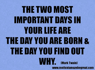 "Success Quotes And Sayings About Life: ""The two most important days in your life are the day you are born and the day you find out why."" – Mark Twain"