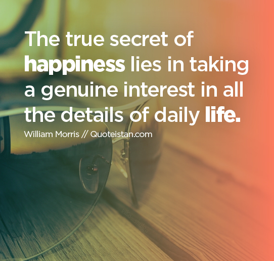 The true secret of happiness lies in taking a genuine interest in all the details of daily life.
