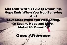 good afternoon for friend, life ends when you stop, dreaming, hope ends,