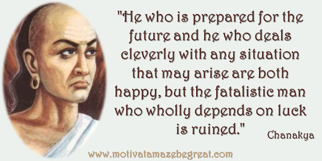 "32 Chanakya Inspirational Quotes On Life: ""He who is prepared for the future and he who deals cleverly with any situation that may arise are both happy, but the fatalistic man who wholly depends on luck is ruined."" Quote about preparation, living in the moment, cleverness, happiness, luck and wisdom."