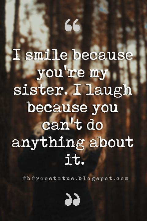 brother and sisters quotes, I smile because you are my sister, I laugh because there is nothing you can do about it.