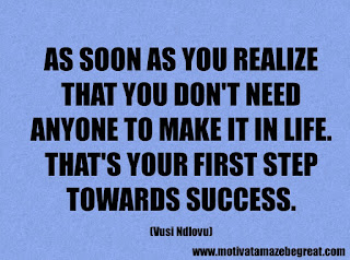 Success Inspirational Quotes: 17. As soon as you realize that you don't need anyone to make it in life. That's your first step towards success. - Vusi Ndlovu