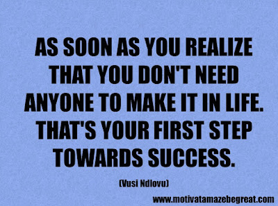 """Life Quotes About Success: """"As soon as you realize that you don't need anyone to make it in life. That's your first step towards success."""" - Vusi Ndlovu"""