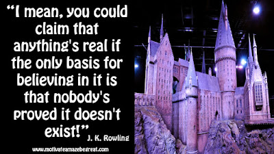 "J. K. Rowling Inspirational Quotes To Live By: ""I mean, you could claim that anything's real if the only basis for believing in it is that nobody's proved it doesn't exist!"""