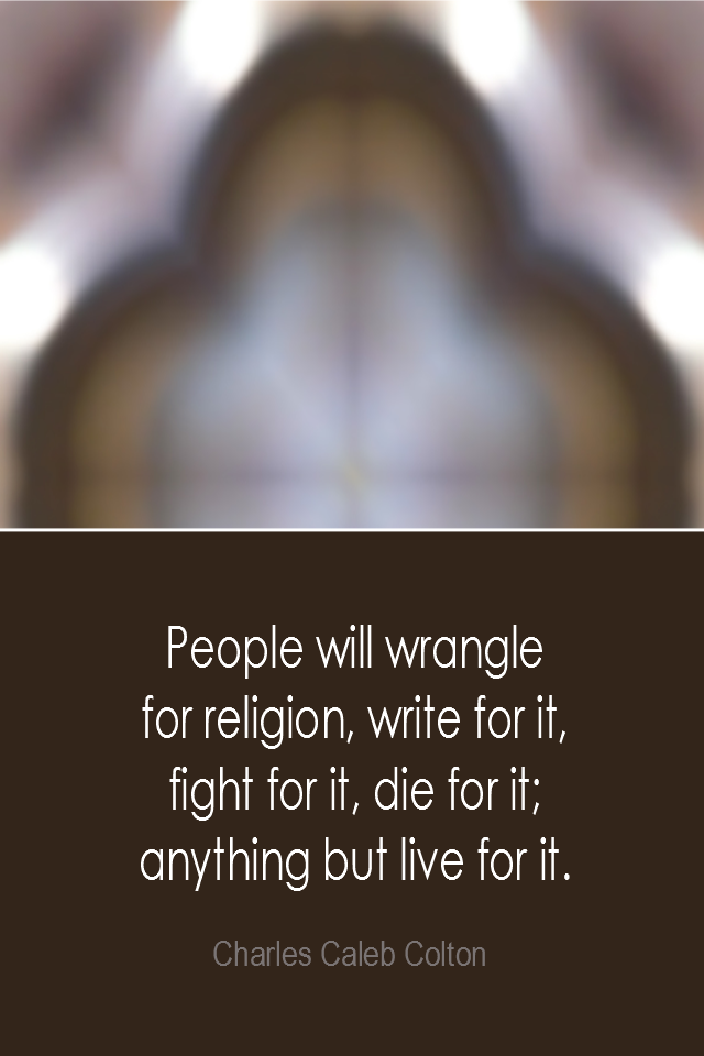 visual quote - image quotation: People will wrangle for religion, write for it, fight for it, die for it; anything but live for it. - Charles Caleb Colton