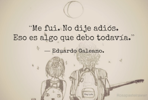 """""""Me fui. No dije adiós. Eso es algo qiue debo todavía."""" Frases de Eduardo Galeano"""
