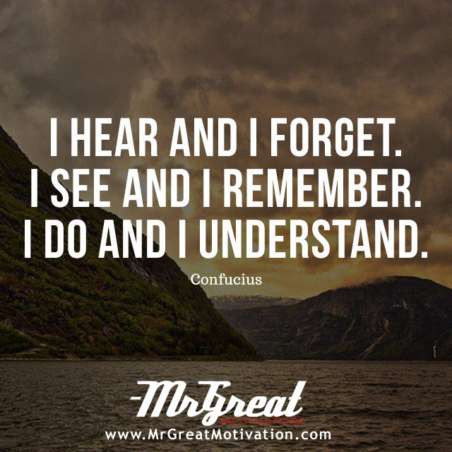 I hear and I forget. I see and I remember. I do and I understand - Confucius