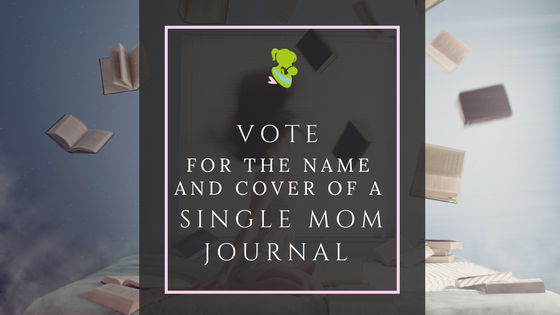 Vote: for the Name and Cover of a Single Mom Journal. The first fill-in journal created for single mothers.