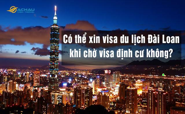 Có thể xin visa du lịch Đài Loan khi chờ visa định cư hay không?