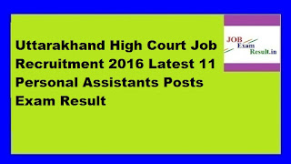 Uttarakhand High Court Job Recruitment 2016 Latest 11 Personal Assistants Posts Exam Result