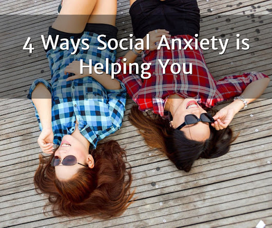 4 Ways You Didn't Realize Social Anxiety Was Helping You