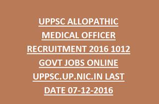 UPPSC ALLOPATHIC MEDICAL OFFICER RECRUITMENT 2016 1012 GOVT JOBS ONLINE UPPSC.UP.NIC.IN LAST DATE 07-12-2016