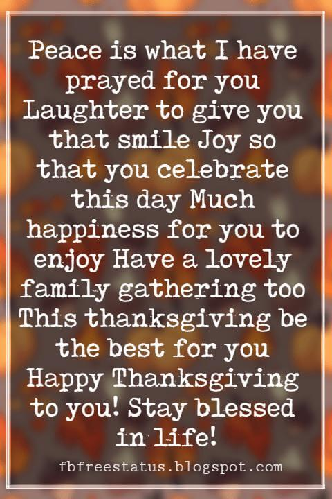 Happy Thanksgiving Messages, Peace is what I have prayed for you Laughter to give you that smile Joy so that you celebrate this day Much happiness for you to enjoy Have a lovely family gathering too This thanksgiving be the best for you Happy Thanksgiving to you! Stay blessed in life!