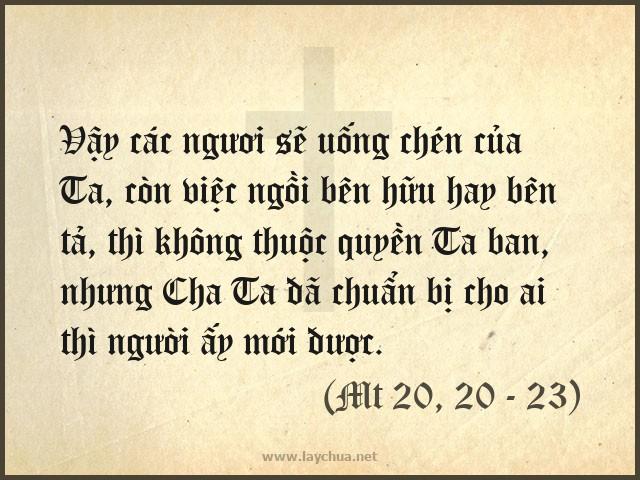 Vậy các ngươi sẽ uống chén của Ta, còn việc ngồi bên hữu hay bên tả, thì không thuộc quyền Ta ban, nhưng Cha Ta đã chuẩn bị cho ai thì người ấy mới được.