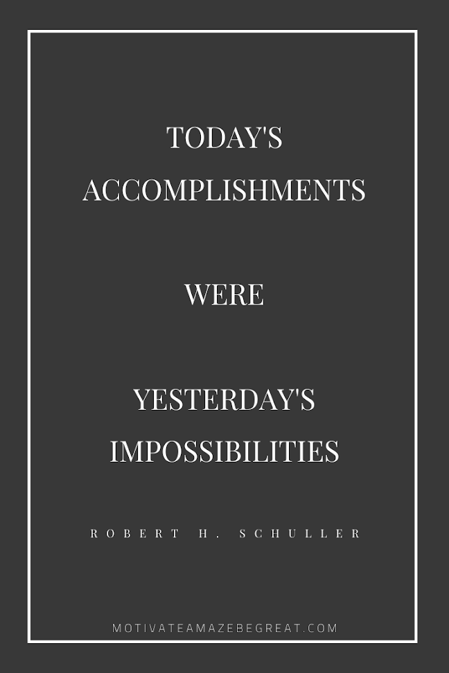 "44 Short Success Quotes And Sayings: ""Today's accomplishments were yesterday's impossibilities."" - Robert H. Schuller"