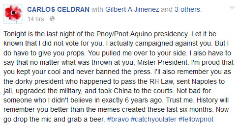 Tonight is the last night of the Pnoy/Pnot Aquino presidency. Let it be known that I did not vote for you. I actually campaigned against you. But I do have to give you props. You pulled me over to your side. I also have to say that no matter what was thrown at you, Mister President. I'm proud that you kept your cool and never banned the press. I'll also remember you as the dorky president who happened to pass the RH Law, sent Napoles to jail, upgraded the military, and took China to the courts. Not bad for someone who I didn't believe in exactly 6 years ago. Trust me. History will remember you better than the memes created these last six months. Now go drop the mic and grab a beer.