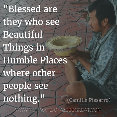 "44 Quotes About Being Humble: ""Blessed are they who see beautiful things in humble places where other people see nothing."" - Camille Pissarro. Inspiration For Life"