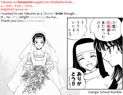 Yakumo no hanayome-sugata mo mitakatta kedo... u...uun... ii yo... sonna... airgatou!! gomen ne! I wanted to see Yakumo as a (flower) bride though. N... no... [It's] alright. [Something] like that... Thank you! Sorry [for the trouble]. Quote from manga School Rumble.
