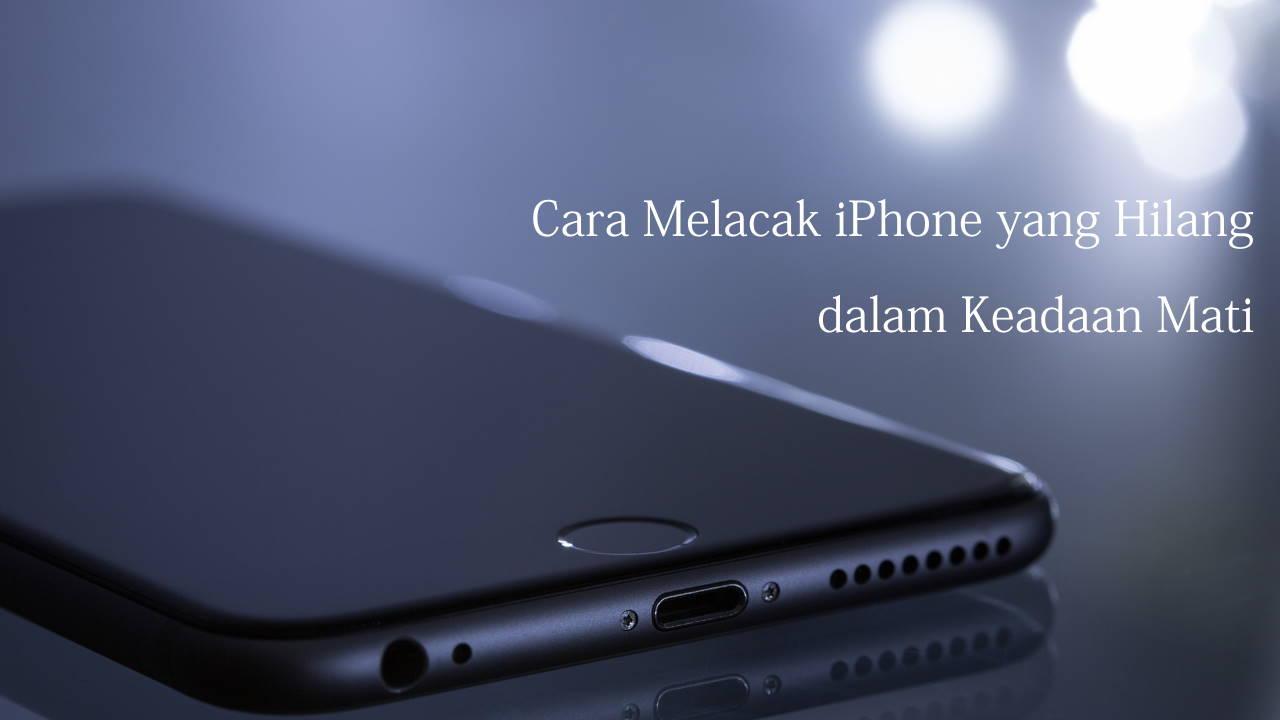 Cara Melacak iPhone yang Hilang dalam Keadaan Mati