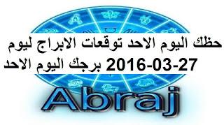 حظك اليوم الاحد توقعات الابراج ليوم 27-03-2016 برجك اليوم الاحد