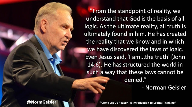 "Quote from ""Come Let Us Reason- A Introduction to Logical Thinking"" by Norman Geisler- ""From the standpoint of reality, we understand that God is the basis of all logic. As the ultimate reality, all truth is ultimately found in him. He has created the reality that we know and in which we have discovered the laws of logic. Even Jesus said, 'I am...the truth' (John 14:6). He has structured the world in such a way that these laws cannot be denied"""