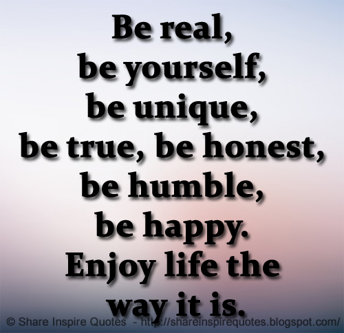 Be real, be yourself, be unique, be true, be honest, be ...